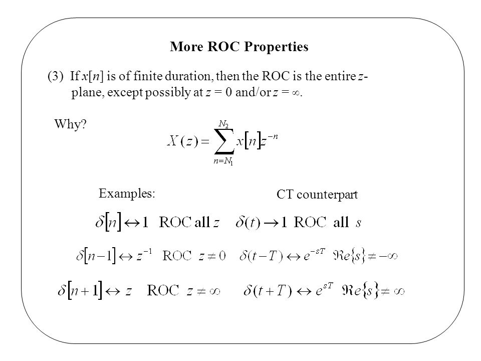 More ROC Properties (3) If x[n] is of finite duration, then the ROC is the entire z-plane, except possibly at z = 0 and/or z = ∞.